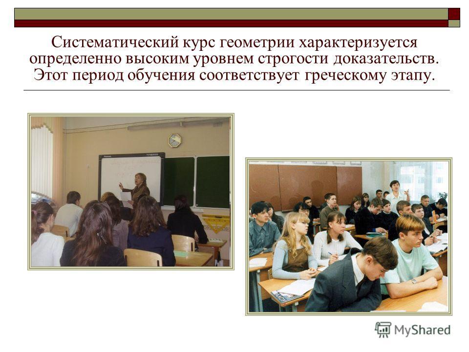 Систематический курс геометрии характеризуется определенно высоким уровнем строгости доказательств. Этот период обучения соответствует греческому этапу.
