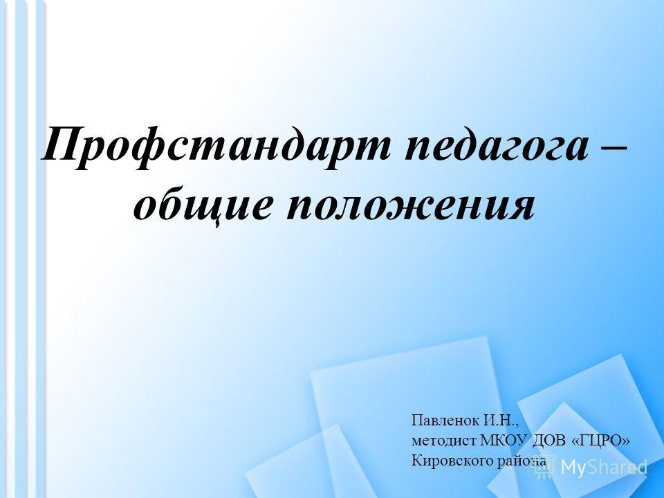 Профстандарт педагога – общие положения Павленок И.Н., методист МКОУ ДОВ «ГЦРО» Кировского района