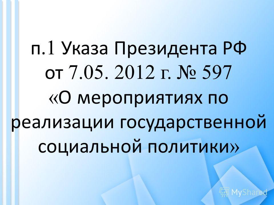 п. 1 Указа Президента РФ от 7.05. 2012 г. 597 « О мероприятиях по реализации государственной социальной политики »