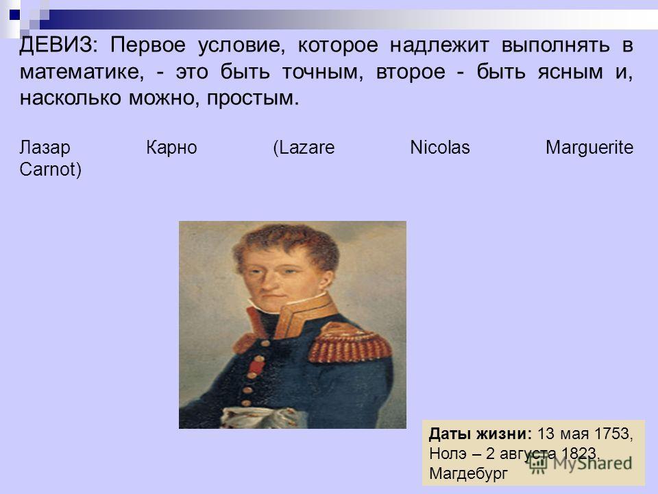ДЕВИЗ: Первое условие, которое надлежит выполнять в математике, - это быть точным, второе - быть ясным и, насколько можно, простым. Лазар Карно (Lazare Nicolas Marguerite Carnot) Даты жизни: 13 мая 1753, Нолэ – 2 августа 1823, Магдебург