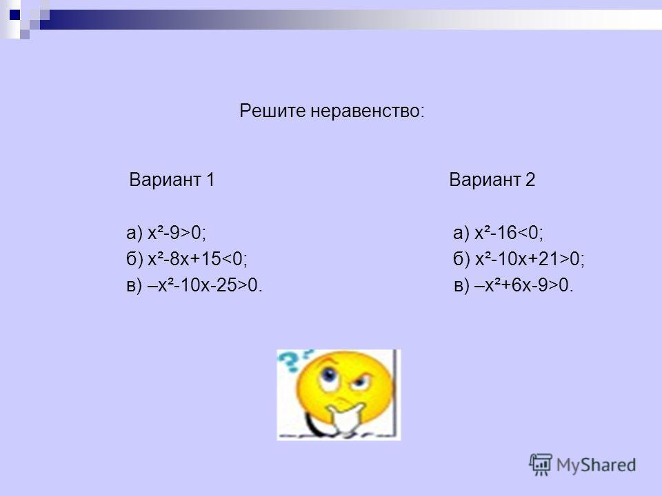 Решите неравенство: Вариант 1 Вариант 2 а) х²-9>0; а) х²-160. в) –х²+6 х-9>0.
