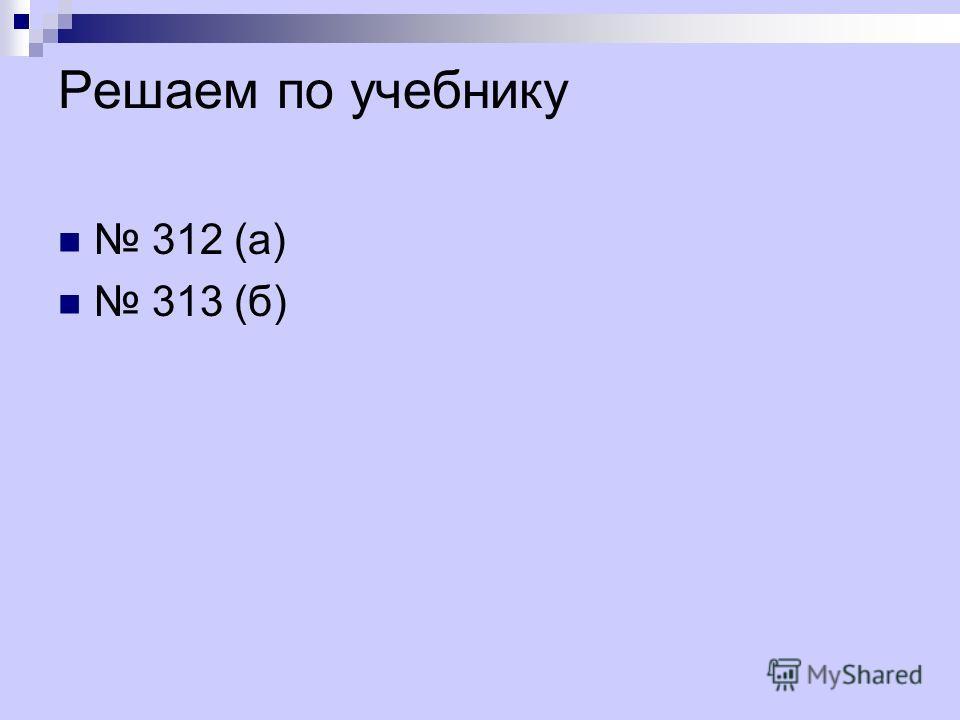 Решаем по учебнику 312 (а) 313 (б)
