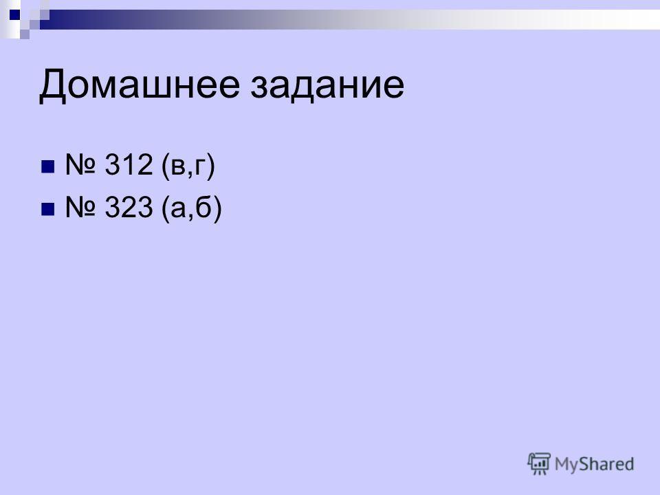 Домашнее задание 312 (в,г) 323 (а,б)