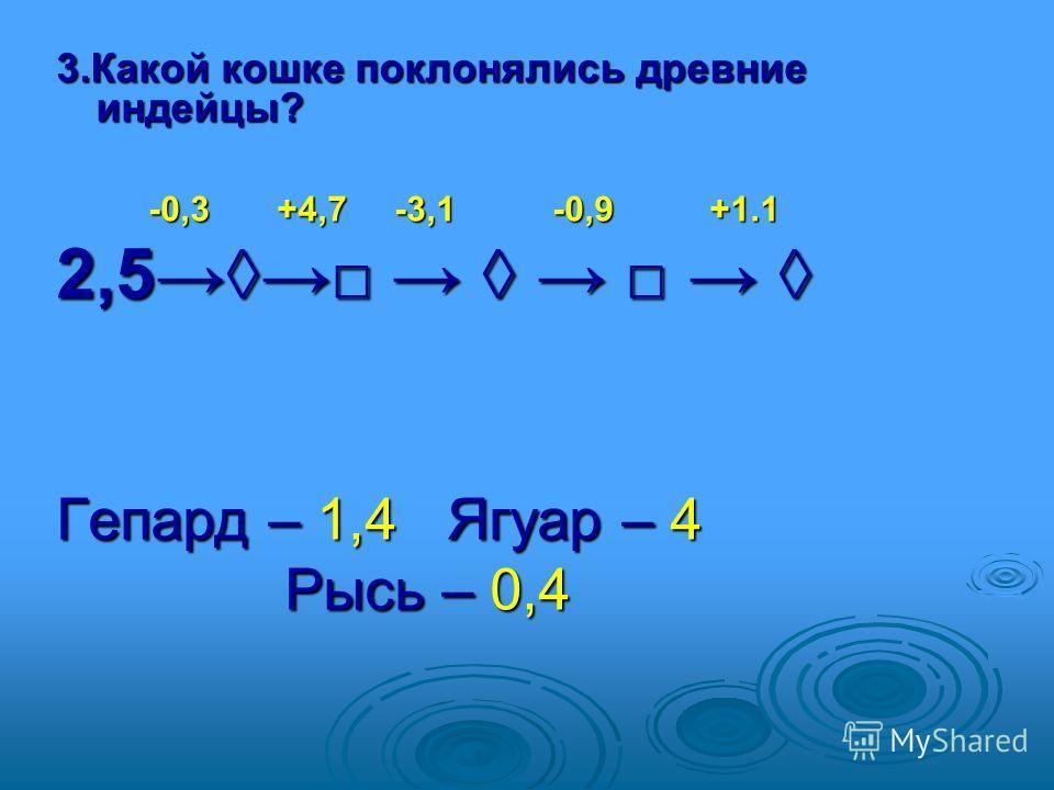 3. Какой кошке поклонялись древние индейцы? -0,3 +4,7 -3,1 -0,9 +1.1 -0,3 +4,7 -3,1 -0,9 +1.1 2,5 2,5 Гепард – 1,4 Ягуар – 4 Рысь – 0,4 Рысь – 0,4