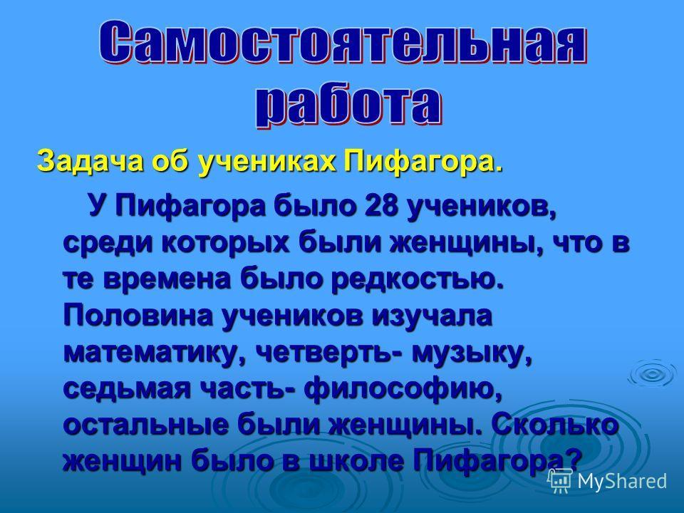 Задача об учениках Пифагора. У Пифагора было 28 учеников, среди которых были женщины, что в те времена было редкостью. Половина учеников изучала математику, четверть- музыку, седьмая часть- философию, остальные были женщины. Сколько женщин было в шко