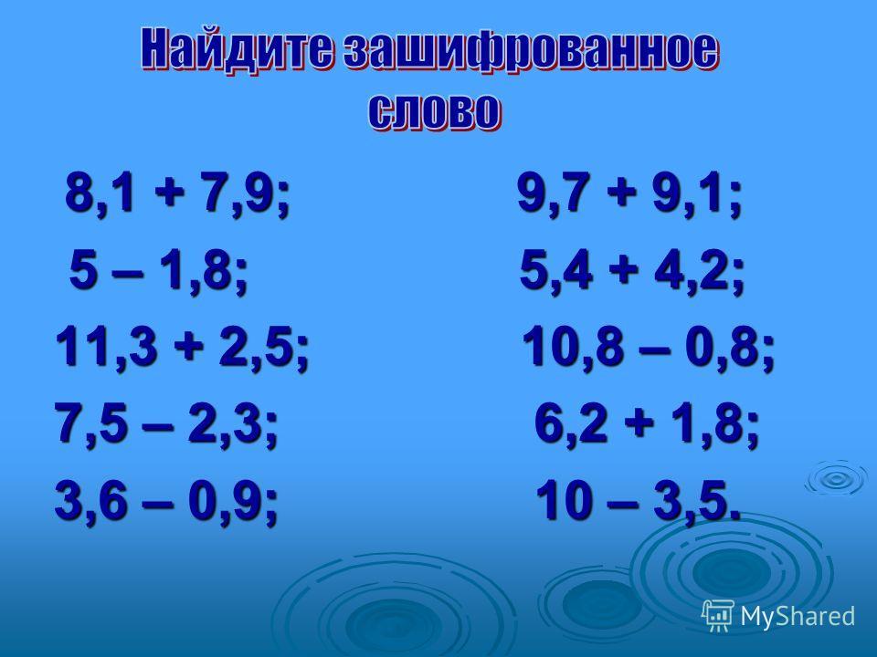 8,1 + 7,9; 9,7 + 9,1; 8,1 + 7,9; 9,7 + 9,1; 5 – 1,8; 5,4 + 4,2; 5 – 1,8; 5,4 + 4,2; 11,3 + 2,5; 10,8 – 0,8; 7,5 – 2,3; 6,2 + 1,8; 3,6 – 0,9; 10 – 3,5.