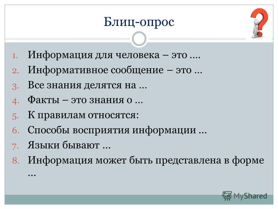 Блиц-опрос 1. Информация для человека – это …. 2. Информативное сообщение – это … 3. Все знания делятся на … 4. Факты – это знания о … 5. К правилам относятся: 6. Способы восприятия информации... 7. Языки бывают... 8. Информация может быть представле