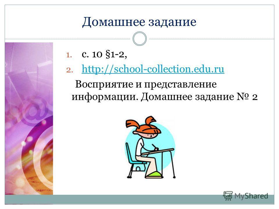 Домашнее задание 1. с. 10 §1-2, 2. http://school-collection.edu.ru http://school-collection.edu.ru Восприятие и представление информации. Домашнее задание 2