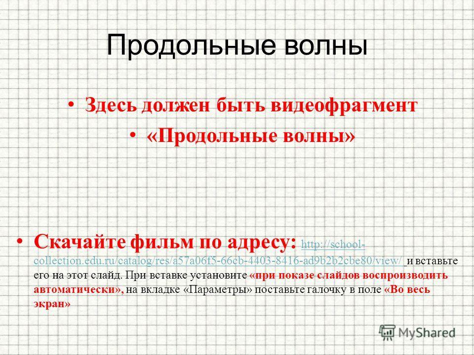 Продольные волны Здесь должен быть видеофрагмент «Продольные волны» Скачайте фильм по адресу: http://school- collection.edu.ru/catalog/res/a57a06f5-66cb-4403-8416-ad9b2b2cbe80/view/ и вставьте его на этот слайд. При вставке установите «при показе сла