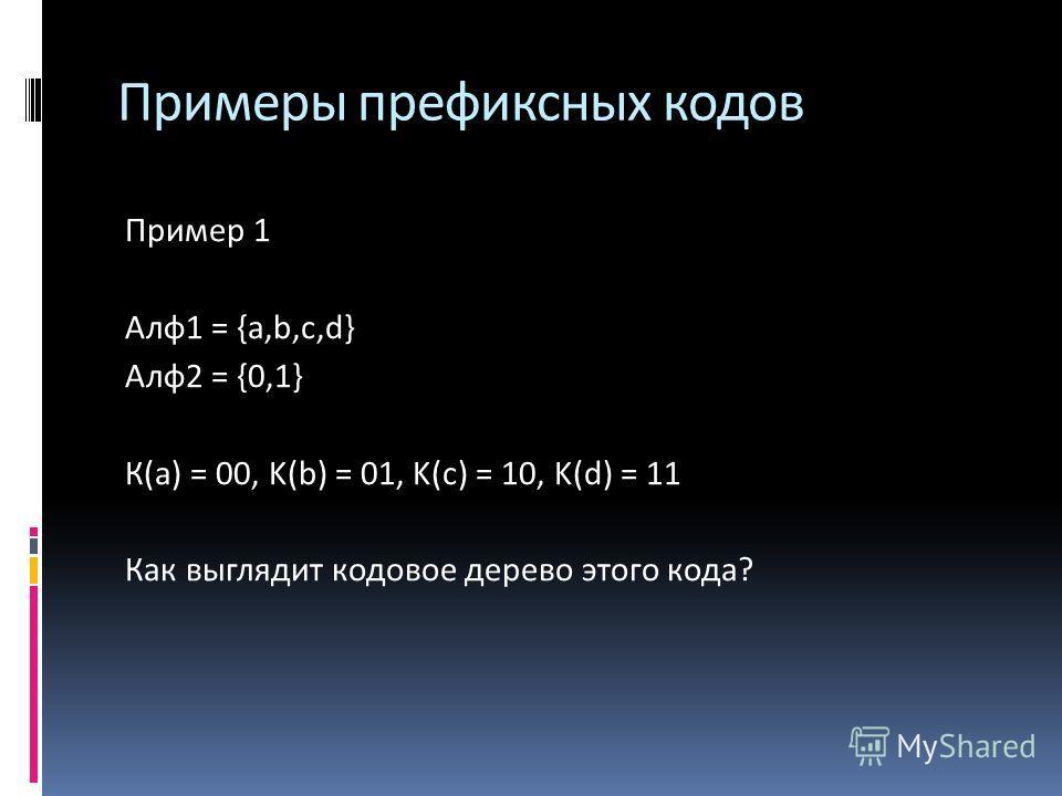 Примеры префиксных кодов Пример 1 Алф 1 = {a,b,c,d} Алф 2 = {0,1} К(a) = 00, K(b) = 01, K(c) = 10, K(d) = 11 Как выглядит кодовое дерево этого кода?