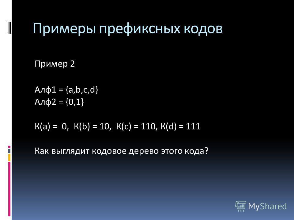 Примеры префиксных кодов Пример 2 Алф 1 = {a,b,c,d} Алф 2 = {0,1} К(а) = 0, К(b) = 10, К(с) = 110, К(d) = 111 Как выглядит кодовое дерево этого кода?