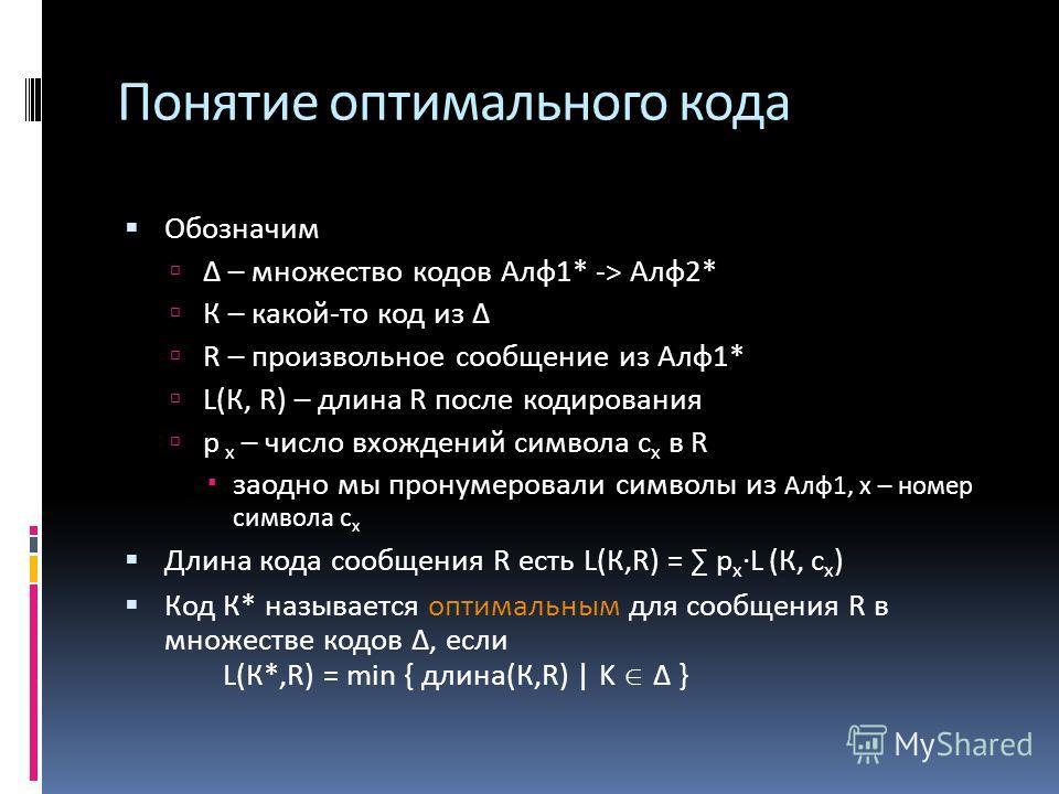 Понятие оптимального кода Обозначим Δ – множество кодов Алф 1* -> Алф 2* К – какой-то код из Δ R – произвольное сообщение из Алф 1* L(К, R) – длина R после кодирования p х – число вхождений символа c х в R заодно мы пронумеровали символы из Алф 1, х