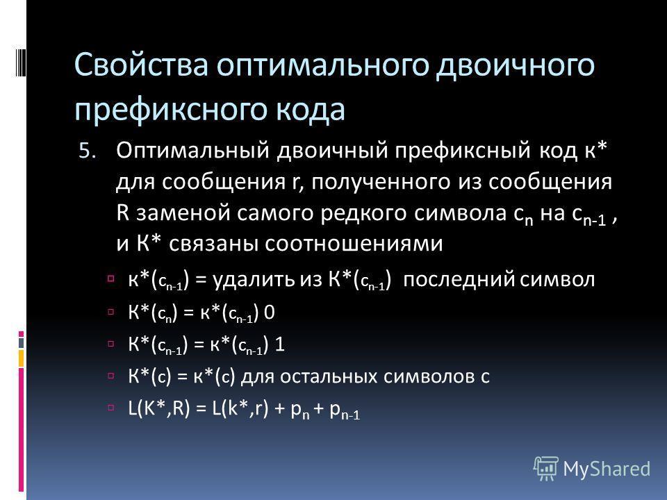 Свойства оптимального двоичного префиксного кода 5. Оптимальный двоичный префиксный код к* для сообщения r, полученного из сообщения R заменой самого редкого символа с n на с n-1, и К* связаны соотношениями к*( с n-1 ) = удалить из К*( с n-1 ) послед