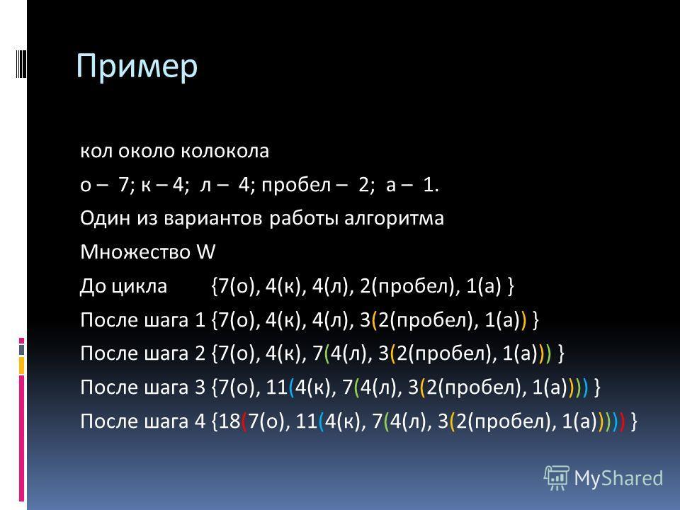 кол около колокола o – 7; к – 4; л – 4; пробел – 2; a – 1. Один из вариантов работы алгоритма Множество W До цикла {7(о), 4(к), 4(л), 2(пробел), 1(а) } После шага 1{7(о), 4(к), 4(л), 3(2(пробел), 1(а)) } После шага 2{7(о), 4(к), 7(4(л), 3(2(пробел),