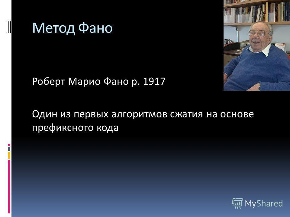 Роберт Марио Фано р. 1917 Один из первых алгоритмов сжатия на основе префиксного кода Метод Фано