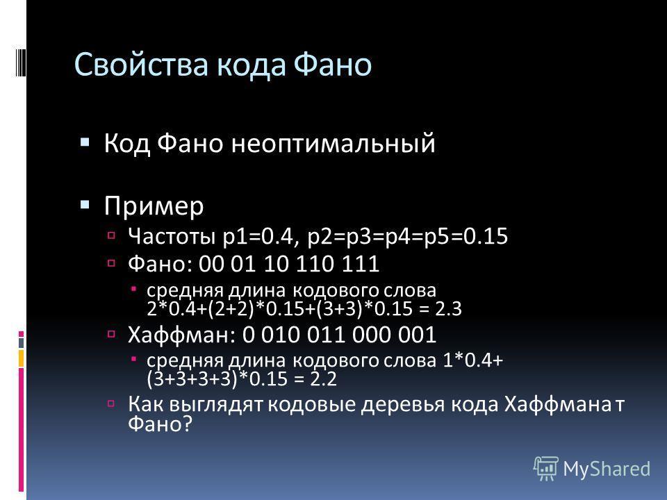 Свойства кода Фано Код Фано неоптимальный Пример Частоты p1=0.4, p2=p3=p4=p5=0.15 Фано: 00 01 10 110 111 средняя длина кодового слова 2*0.4+(2+2)*0.15+(3+3)*0.15 = 2.3 Хаффман: 0 010 011 000 001 средняя длина кодового слова 1*0.4+ (3+3+3+3)*0.15 = 2.