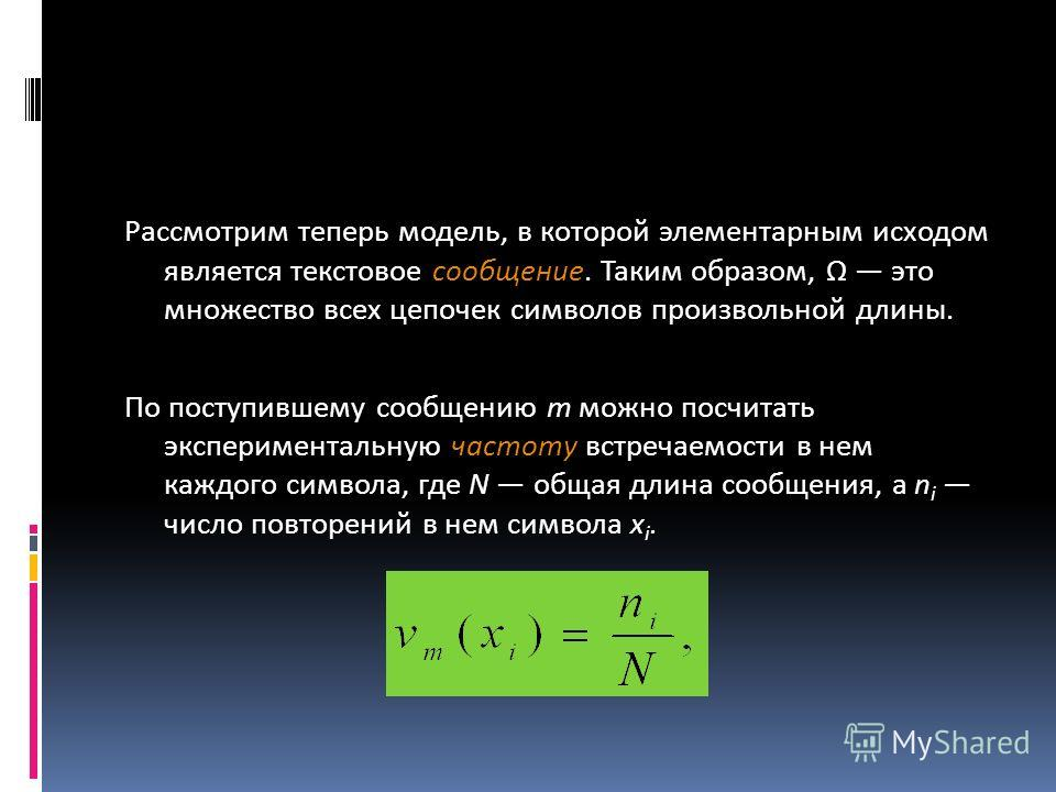 Рассмотрим теперь модель, в которой элементарным исходом является текстовое сообщение. Таким образом, Ω это множество всех цепочек символов произвольной длины. По поступившему сообщению т можно посчитать экспериментальную частоту встречаемости в нем