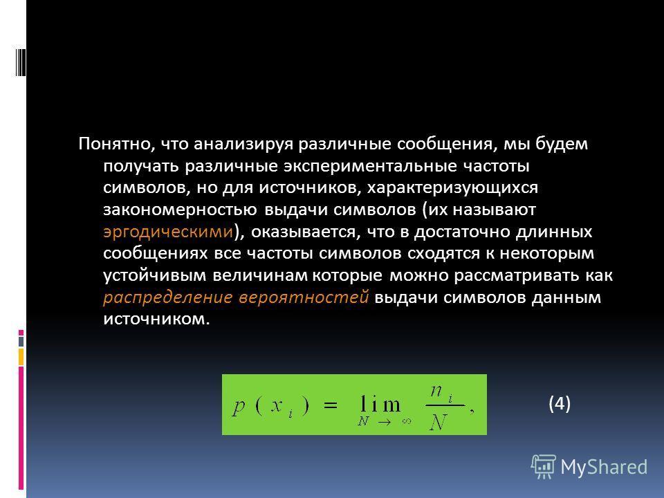 Понятно, что анализируя различные сообщения, мы будем получать различные экспериментальные частоты символов, но для источников, характеризующихся закономерностью выдачи символов (их называют эргодическими), оказывается, что в достаточно длинных сообщ