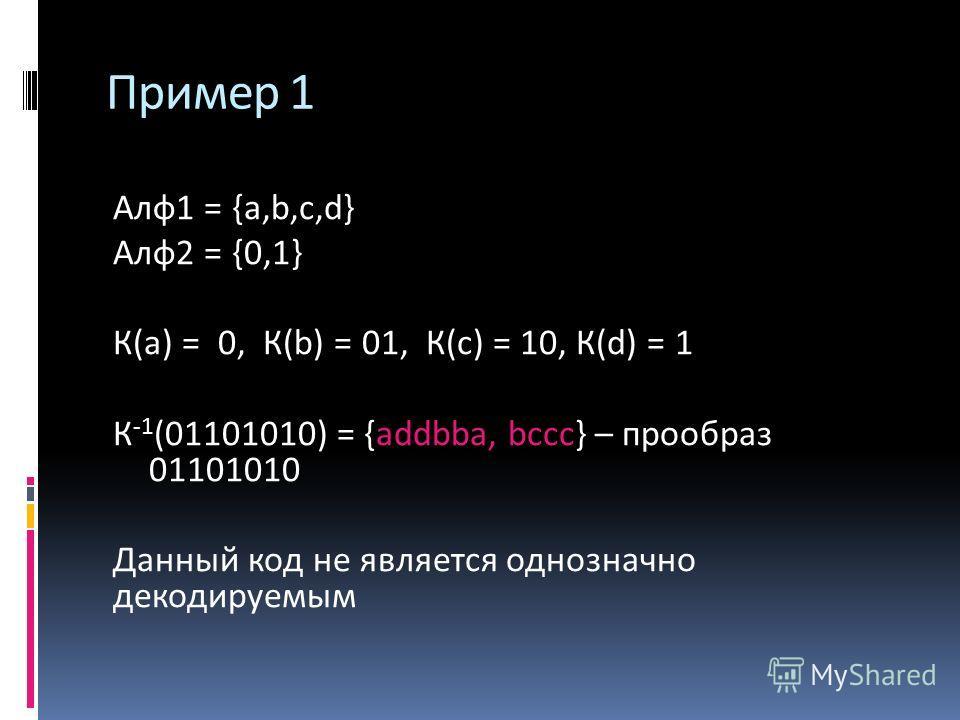 Алф 1 = {a,b,c,d} Алф 2 = {0,1} К(а) = 0, К(b) = 01, К(с) = 10, К(d) = 1 К -1 (01101010) = {addbba, bссс} – прообраз 01101010 Данный код не является однозначно декодируемым Пример 1
