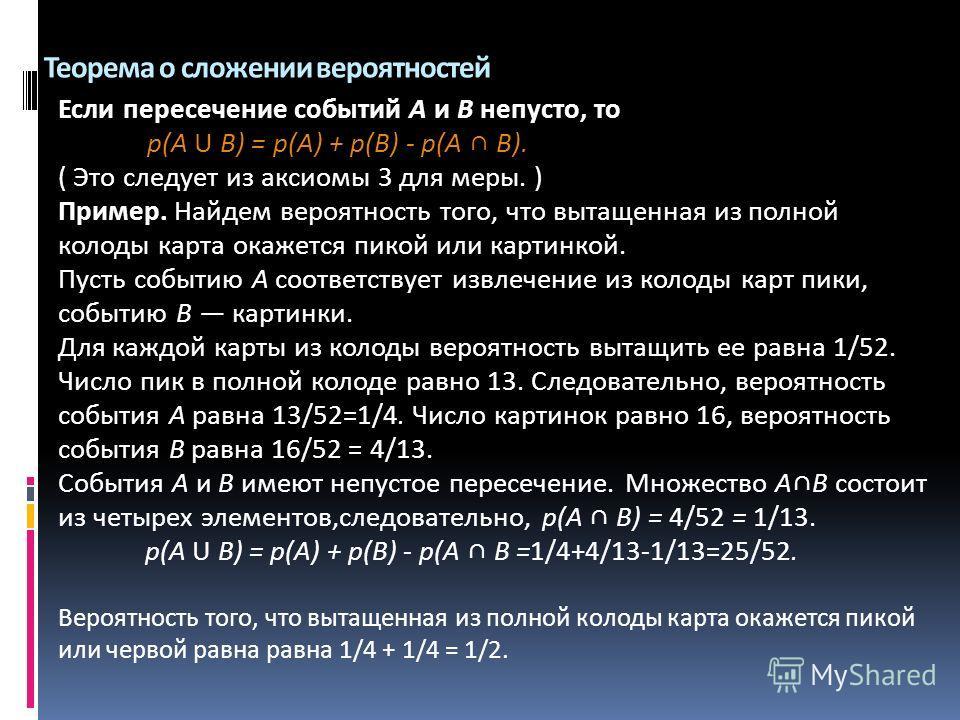 Теорема о сложении вероятностей Если пересечение событий А и В непусто, то р(А U В) = р(А) + р(В) - р(А В). ( Это следует из аксиомы 3 для меры. ) Пример. Найдем вероятность того, что вытащенная из полной колоды карта окажется пикой или картинкой. Пу