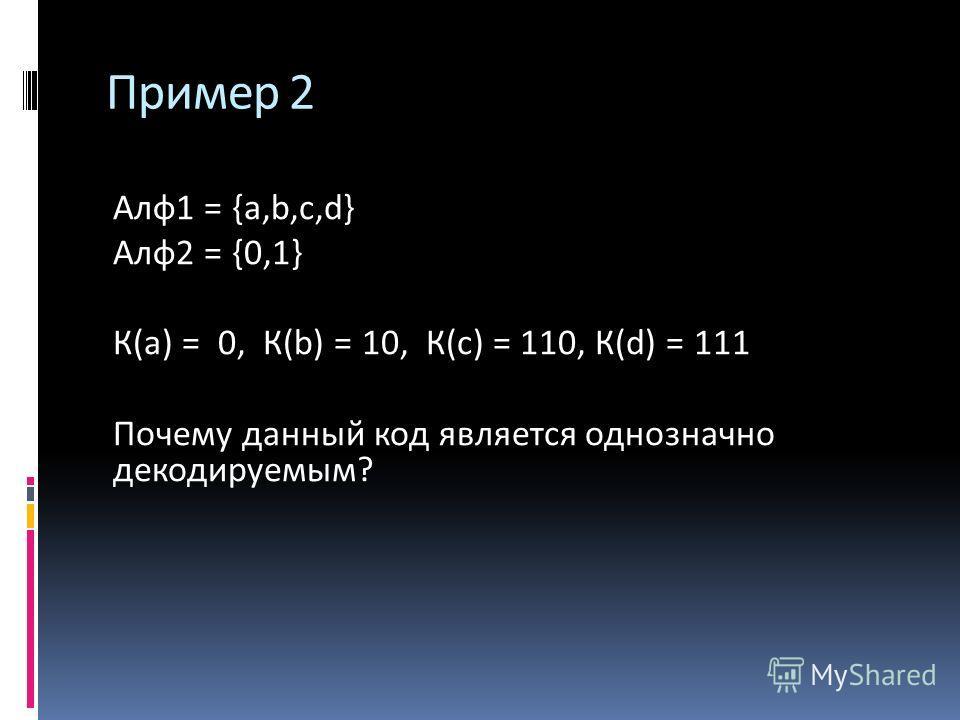 Алф 1 = {a,b,c,d} Алф 2 = {0,1} К(а) = 0, К(b) = 10, К(с) = 110, К(d) = 111 Почему данный код является однозначно декодируемым? Пример 2