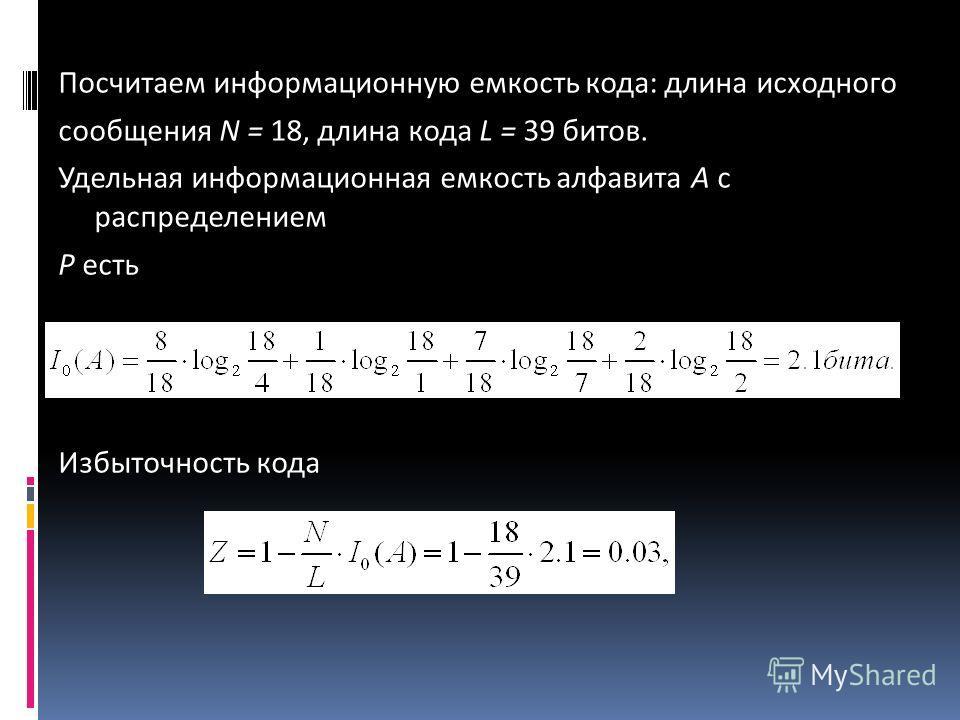Посчитаем информационную емкость кода: длина исходного сообщения N = 18, длина кода L = 39 битов. Удельная информационная емкость алфавита А с распределением Р есть Избыточность кода