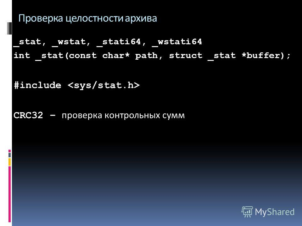 Проверка целостности архива _stat, _wstat, _stati64, _wstati64 int _stat(const char* path, struct _stat *buffer); #include CRC32 – проверка контрольных сумм