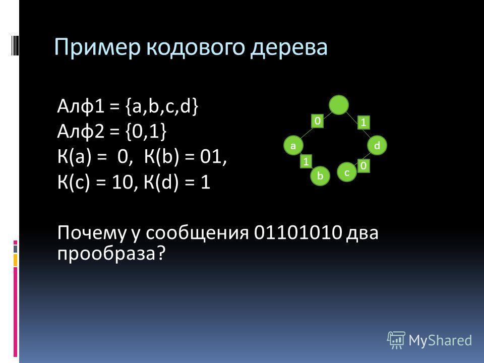 Пример кодового дерева Алф 1 = {a,b,c,d} Алф 2 = {0,1} К(а) = 0, К(b) = 01, К(с) = 10, К(d) = 1 Почему у сообщения 01101010 два прообраза? d c b a 1 1 0 0