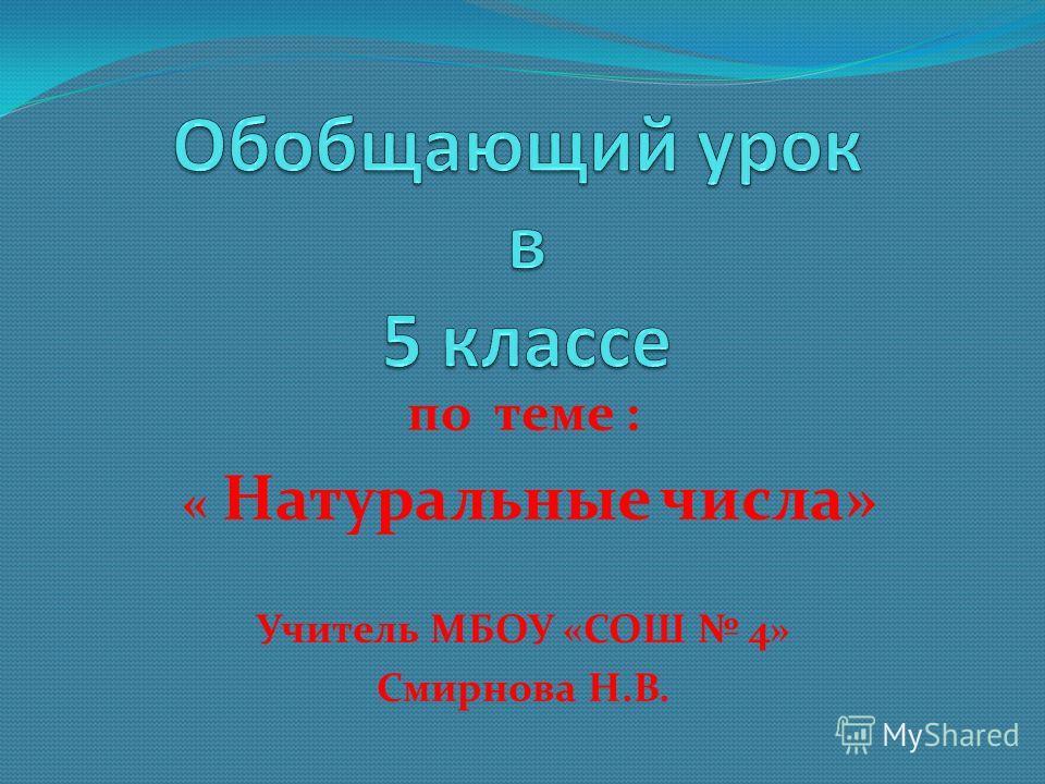 по теме : « Натуральные числа» Учитель МБОУ «СОШ 4» Смирнова Н.В.