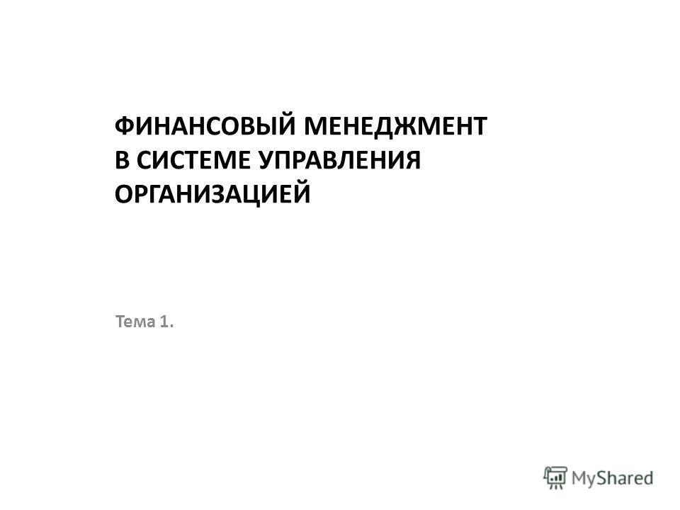 ФИНАНСОВЫЙ МЕНЕДЖМЕНТ В СИСТЕМЕ УПРАВЛЕНИЯ ОРГАНИЗАЦИЕЙ Тема 1.
