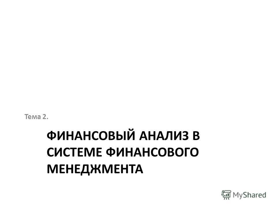 ФИНАНСОВЫЙ АНАЛИЗ В СИСТЕМЕ ФИНАНСОВОГО МЕНЕДЖМЕНТА Тема 2.