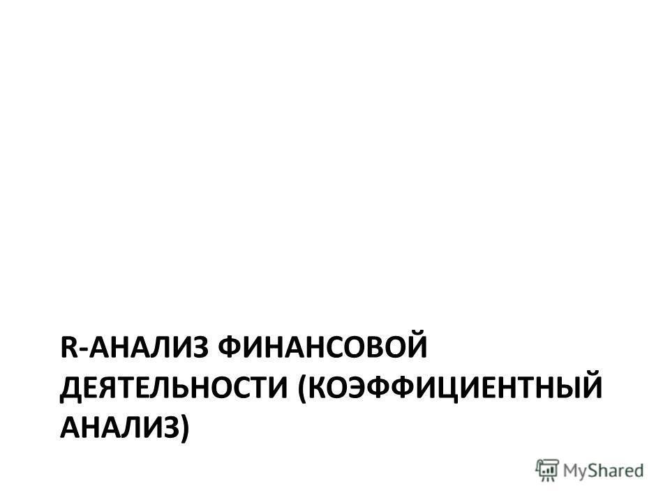 R-АНАЛИЗ ФИНАНСОВОЙ ДЕЯТЕЛЬНОСТИ (КОЭФФИЦИЕНТНЫЙ АНАЛИЗ)