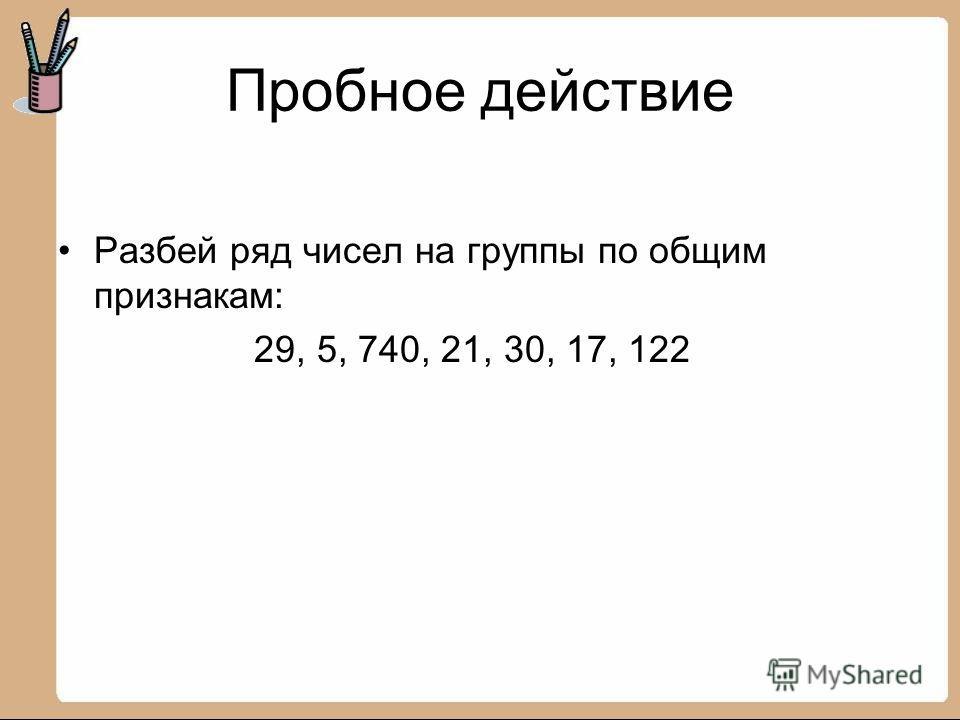 Пробное действие Разбей ряд чисел на группы по общим признакам: 29, 5, 740, 21, 30, 17, 122