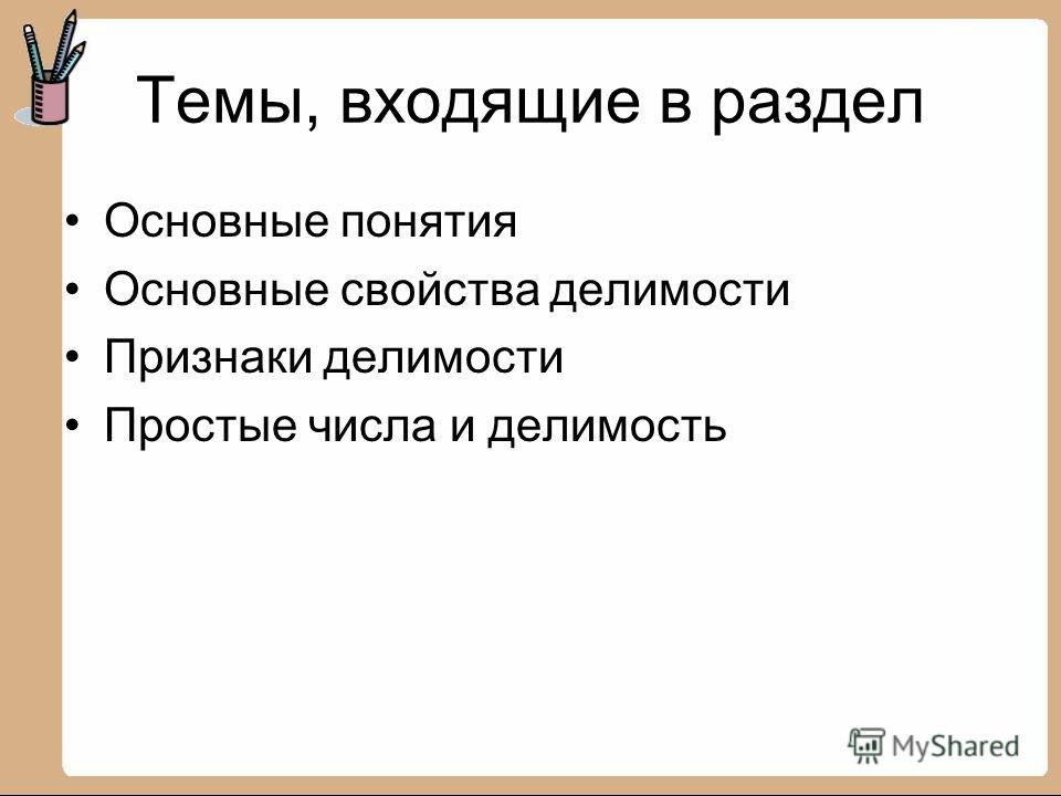 Темы, входящие в раздел Основные понятия Основные свойства делимости Признаки делимости Простые числа и делимость