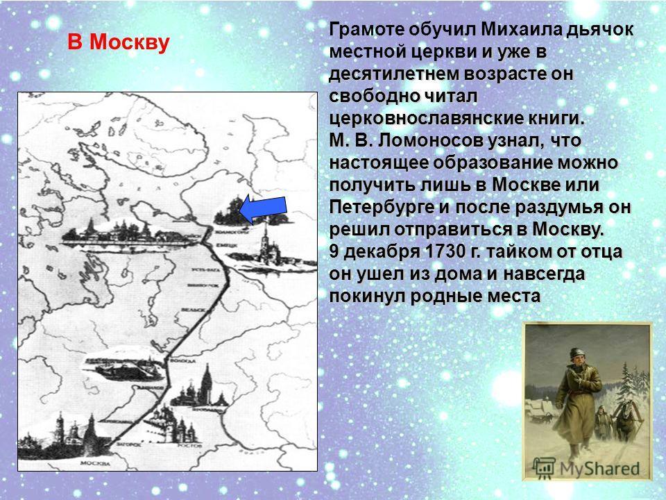 и уже в десятилетнем возрасте он свободно читал церковнославянские книги. М. В. Ломоносов узнал, что настоящее образование можно получить лишь в Москве или Петербурге и после раздумья он решил отправиться в Москву. 9 декабря 1730 г. тайком от отца он