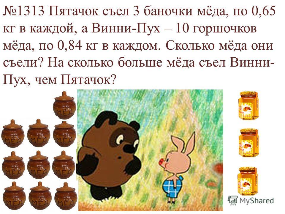 1313 Пятачок съел 3 баночки мёда, по 0,65 кг в каждой, а Винни-Пух – 10 горшочков мёда, по 0,84 кг в каждом. Сколько мёда они съели? На сколько больше мёда съел Винни- Пух, чем Пятачок?