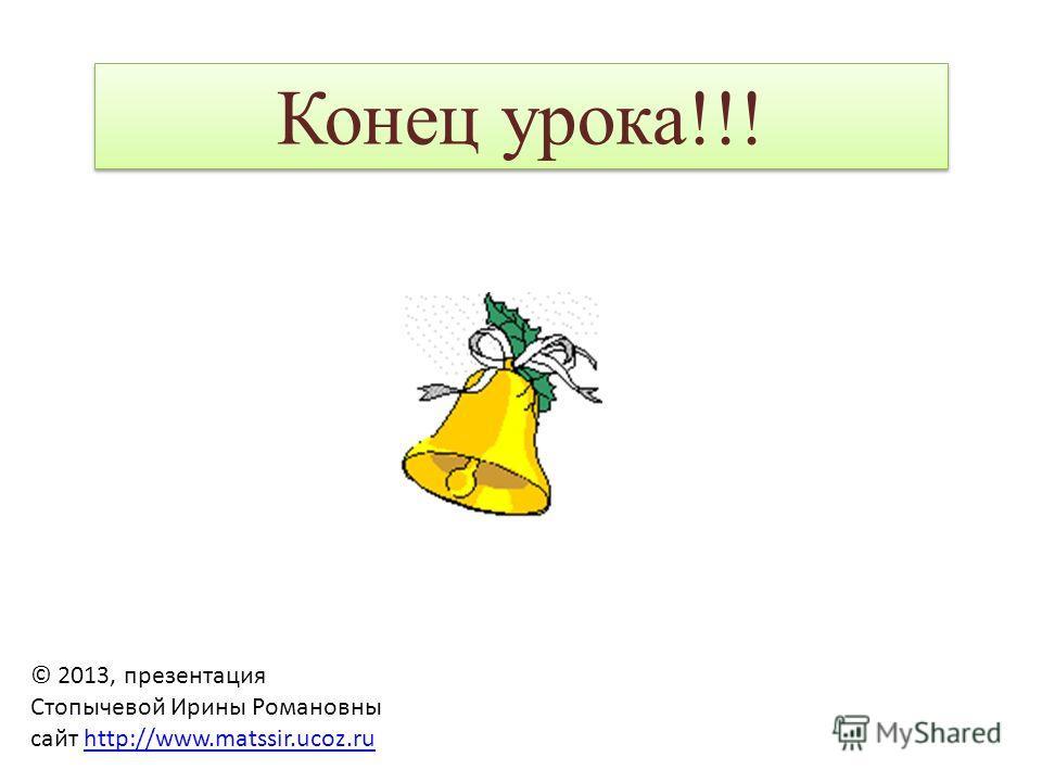 © 2013, презентация Стопычевой Ирины Романовны сайт http://www.matssir.ucoz.ruhttp://www.matssir.ucoz.ru Конец урока!!!
