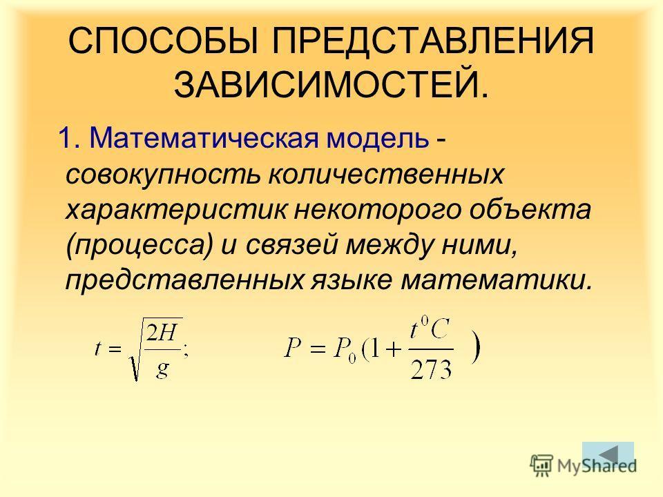 СПОСОБЫ ПРЕДСТАВЛЕНИЯ ЗАВИСИМОСТЕЙ. 1. Математическая модель - совокупность количественных характеристик некоторого объекта (процесса) и связей между ними, представленных языке математики.