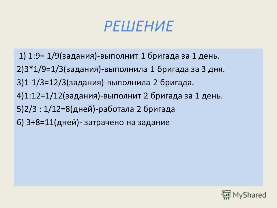 РЕШЕНИЕ 1) 1:9= 1/9(задания)-выполнит 1 бригада за 1 день. 2)3*1/9=1/3(задания)-выполнила 1 бригада за 3 дня. 3)1-1/3=12/3(задания)-выполнила 2 бригада. 4)1:12=1/12(задания)-выполнит 2 бригада за 1 день. 5)2/3 : 1/12=8(дней)-работала 2 бригада 6) 3+8
