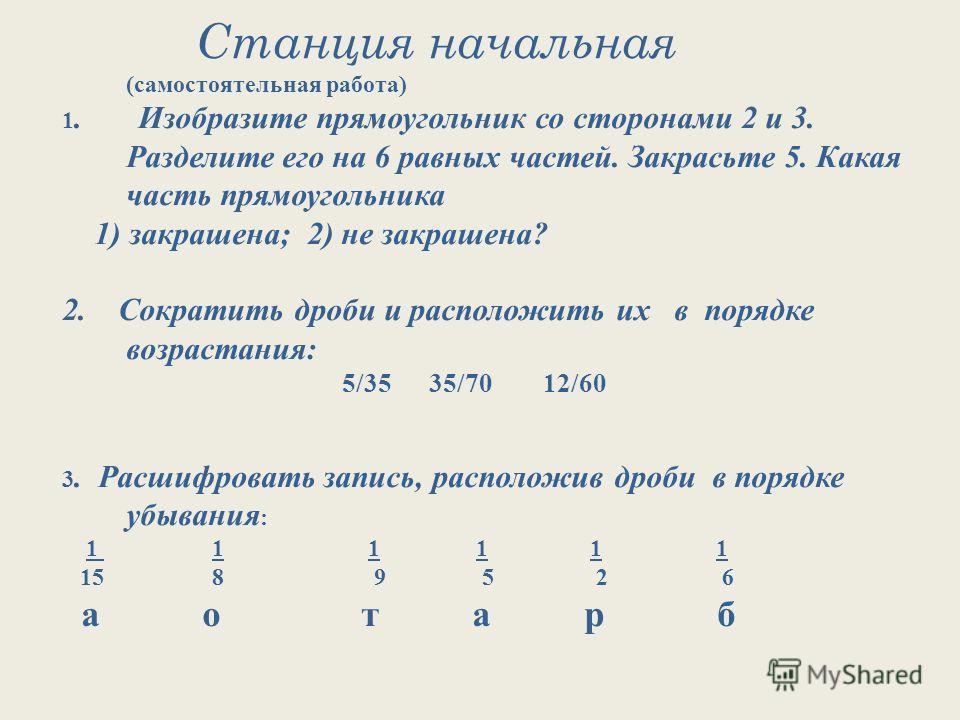 Станция начальная (самостоятельная работа) 1. Изобразите прямоугольник со сторонами 2 и 3. Разделите его на 6 равных частей. Закрасьте 5. Какая часть прямоугольника 1) закрашена; 2) не закрашена? 2. Сократить дроби и расположить их в порядке возраста