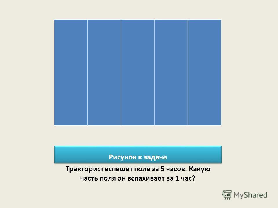 Рисунок к задаче Тракторист вспашет поле за 5 часов. Какую часть поля он вспахивает за 1 час?