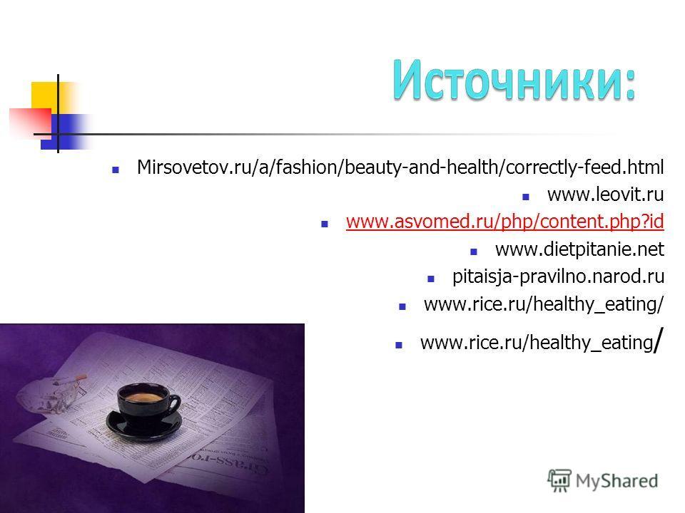 Mirsovetov.ru/a/fashion/beauty-and-health/correctly-feed.html www.leovit.ru www.asvomed.ru/php/content.php?id www.dietpitanie.net pitaisja-pravilno.narod.ru www.rice.ru/healthy_eating/