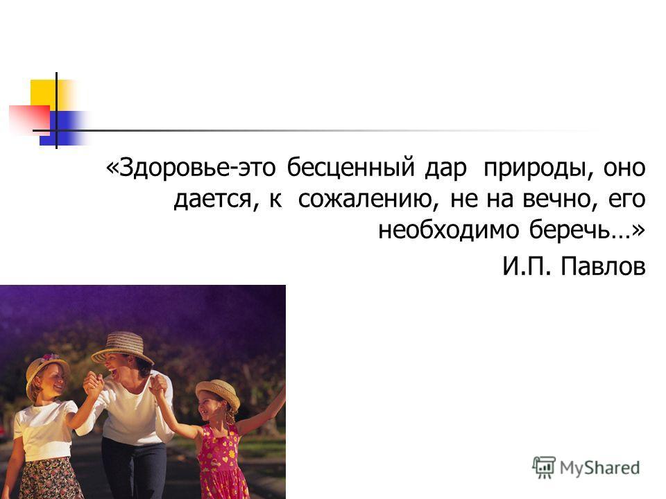 «Здоровье-это бесценный дар природы, оно дается, к сожалению, не на вечно, его необходимо беречь…» И.П. Павлов