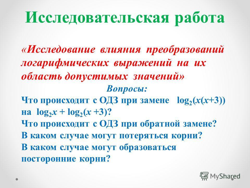 Исследовательская работа «Исследование влияния преобразований логарифмических выражений на их область допустимых значений» Вопросы: Что происходит с ОДЗ при замене log 2 (x(x+3)) на log 2 x + log 2 (x +3)? Что происходит с ОДЗ при обратной замене? В