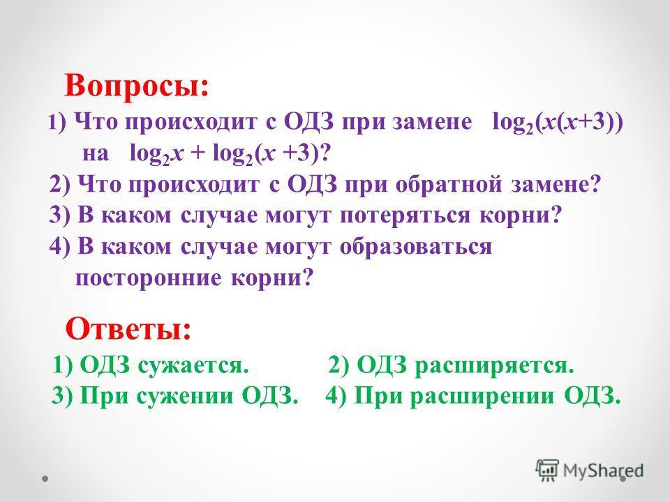 Вопросы: 1 ) Что происходит с ОДЗ при замене log 2 (x(x+3)) на log 2 x + log 2 (x +3)? 2) Что происходит с ОДЗ при обратной замене? 3) В каком случае могут потеряться корни? 4) В каком случае могут образоваться посторонние корни? Ответы: 1) ОДЗ сужае