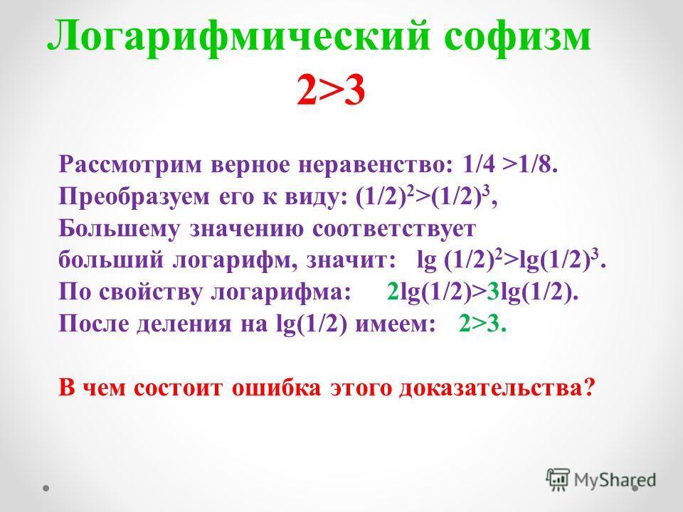 Логарифмический софизм 2>3 Рассмотрим верное неравенство: 1/4 >1/8. Преобразуем его к виду: (1/2) 2 >(1/2) 3, Большему значению соответствует больший логарифм, значит: lg (1/2) 2 >lg(1/2) 3. По свойству логарифма: 2lg(1/2)>3lg(1/2). После деления на