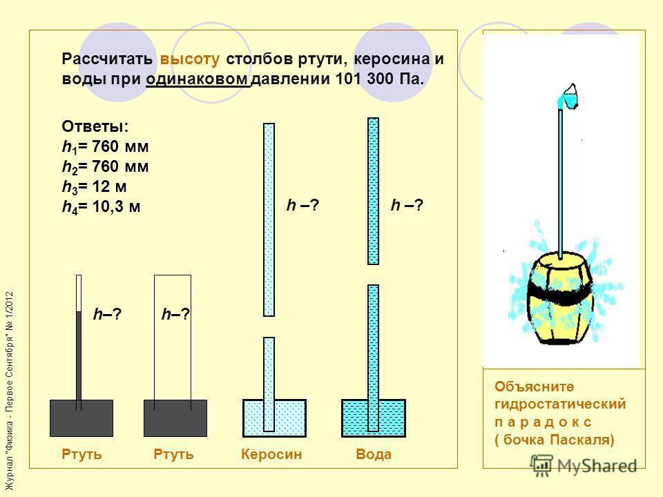 h–?h–? Ртуть Ртуть Керосин Вода Рассчитать высоту столбов ртути, керосина и воды при одинаковом давлении 101 300 Па. Объясните гидростатический п а р а д о к с ( бочка Паскаля) h–?h–? h –?h –?h –?h –? Ответы: h 1 = 760 мм h 2 = 760 мм h 3 = 12 м h 4