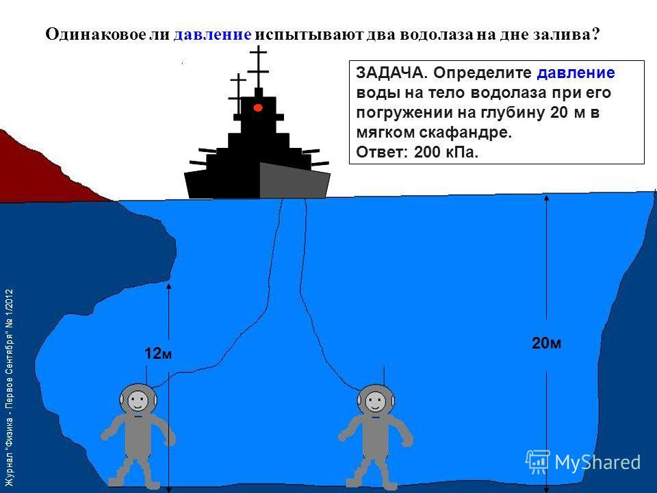 Одинаковое ли давление испытывают два водолаза на дне залива? 12 м 20 м ЗАДАЧА. Определите давление воды на тело водолаза при его погружении на глубину 20 м в мягком скафандре. Ответ: 200 к Па. Журнал Физика - Первое Сентября 1/2012