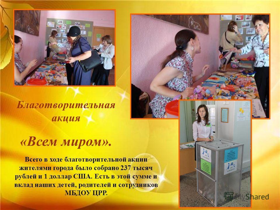 Благотворительная акция «Всем миром». Всего в ходе благотворительной акции жителями города было собрано 237 тысяч рублей и 1 доллар США. Есть в этой сумме и вклад наших детей, родителей и сотрудников МБДОУ ЦРР.