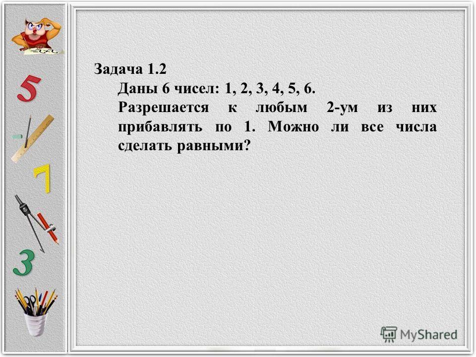 Задача 1.2 Даны 6 чисел: 1, 2, 3, 4, 5, 6. Разрешается к любым 2-ум из них прибавлять по 1. Можно ли все числа сделать равными?